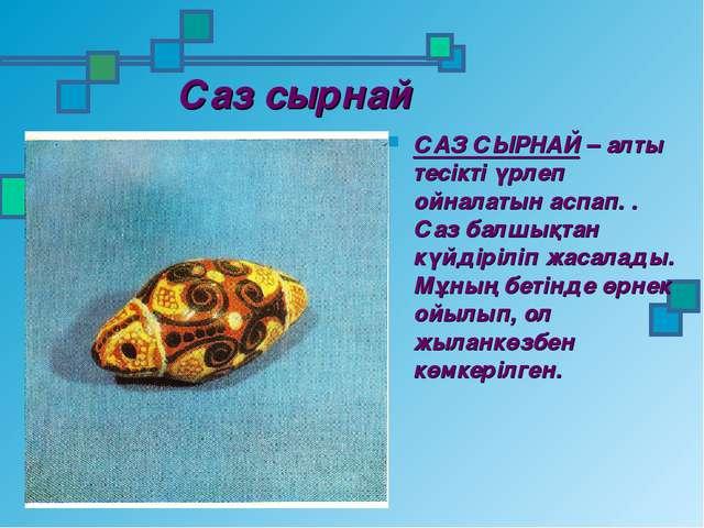 Саз сырнай САЗ СЫРНАЙ – алты тесікті үрлеп ойналатын аспап. . Саз балшықтан к...