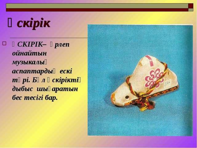 Үскірік ҮСКІРІК– үрлеп ойнайтын музыкалық аспаптардың ескі түрі. Бұл үскірікт...