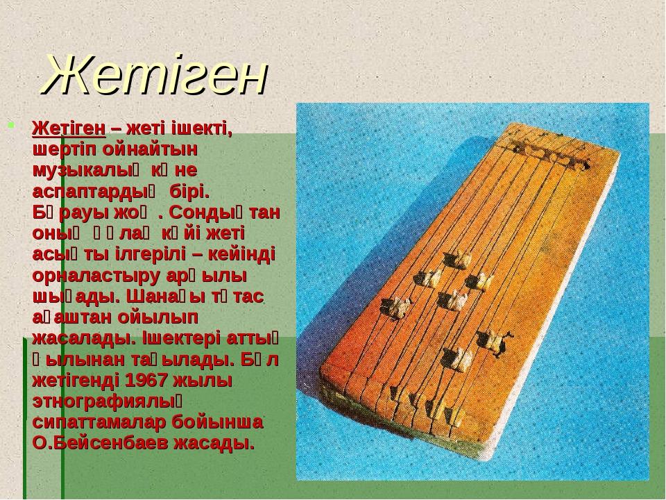 Жетіген Жетіген – жеті ішекті, шертіп ойнайтын музыкалық көне аспаптардың бір...