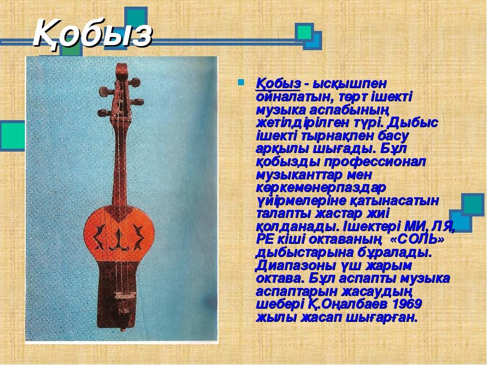 Қобыз Қобыз - ысқышпен ойналатын, төрт ішекті музыка аспабының жетілдірілген...