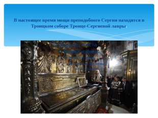 В настоящее время мощи преподобного Сергия находятся в Троицком соборе Троице