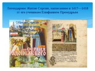 Легендарное Житие Сергия, написанное в 1417—1418 гг его учеником Епифанием Пр