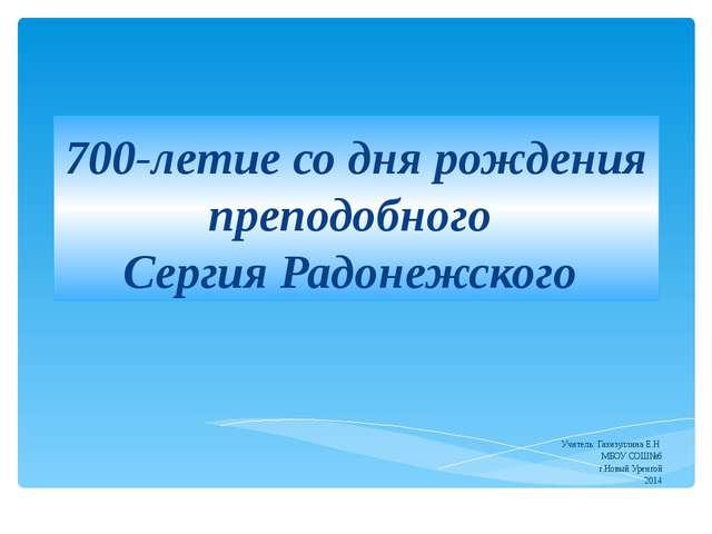 700-летие со дня рождения преподобного Сергия Радонежского Учитель: Газизулли...