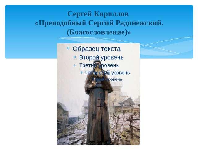 Сергей Кириллов «Преподобный Сергий Радонежский. (Благословление)»