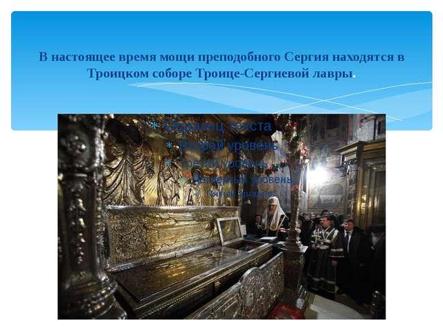 В настоящее время мощи преподобного Сергия находятся в Троицком соборе Троице...