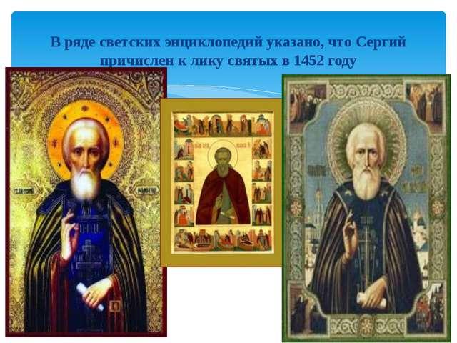 В ряде светских энциклопедий указано, что Сергий причислен к лику святых в 1...