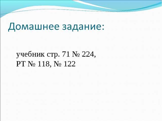 учебник стр. 71 № 224, РТ № 118, № 122