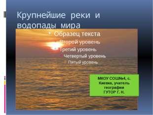Крупнейшие реки и водопады мира МКОУ СОШ№4, с. Киевка, учитель географии ГУТО