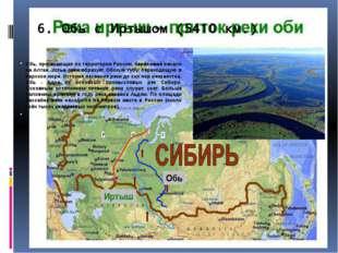6.Обь с Иртышом (5410 км.) Обь, протекающая по территории России, берёт своё