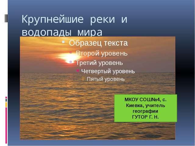 Крупнейшие реки и водопады мира МКОУ СОШ№4, с. Киевка, учитель географии ГУТО...