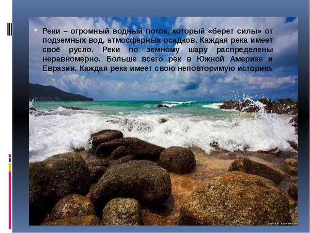 Реки – огромный водный поток, который «берет силы» от подземных вод, атмосфе...