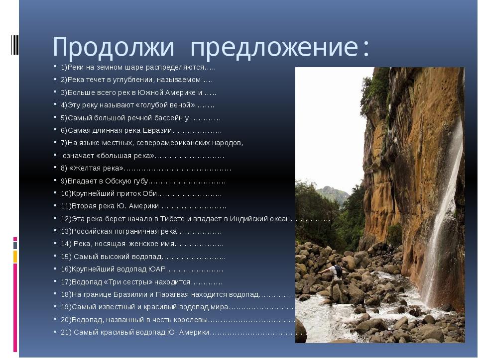 Продолжи предложение: 1)Реки на земном шаре распределяются….. 2)Река течет в...