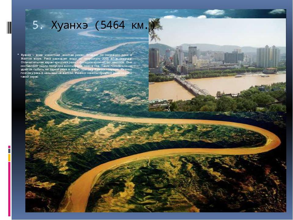 5.Хуанхэ (5464 км.) Хуанхэ – всем известная «желтая река». Впадает по назван...