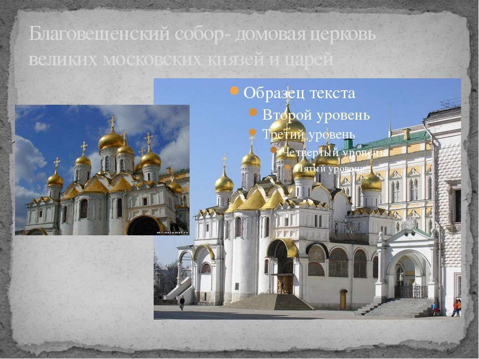 Благовещенский собор- домовая церковь великих московских князей и царей