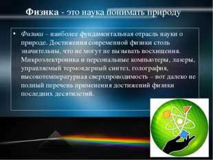 Физика- это наука понимать природу Физика – наиболее фундаментальная отрасль