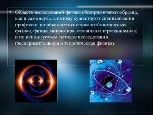 Область исследований физика обширна и многообразна, как и сама наука, а потом