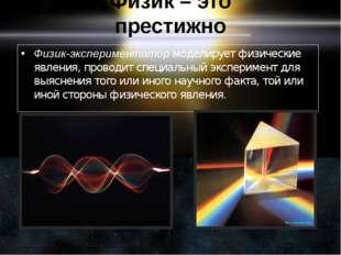 Физик – это престижно Физик-экспериментатормоделирует физические явления, пр