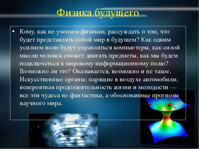 Физика будущего Кому, как не ученым-физикам, рассуждать о том, что будет пред...
