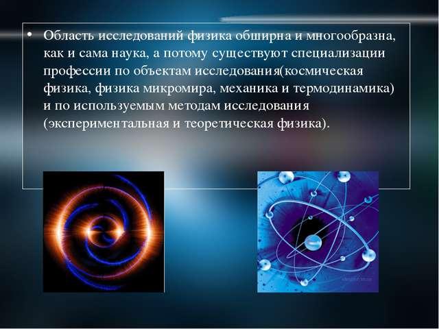 Область исследований физика обширна и многообразна, как и сама наука, а потом...