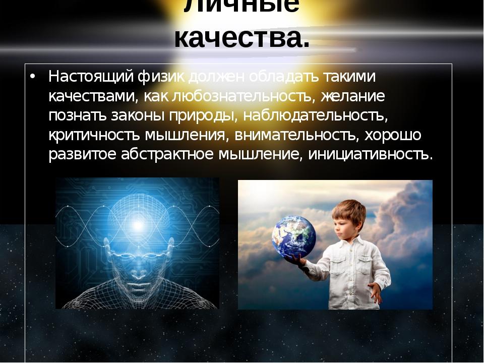 Личные качества. Настоящий физик должен обладать такими качествами, как любоз...