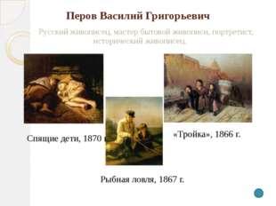 Перов Василий Григорьевич Русский живописец, мастер бытовой живописи, портре