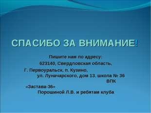 СПАСИБО ЗА ВНИМАНИЕ! Пишите нам по адресу: 623140, Свердловская область, Г. П