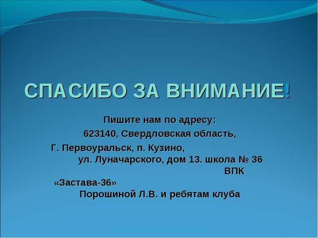 СПАСИБО ЗА ВНИМАНИЕ! Пишите нам по адресу: 623140, Свердловская область, Г. П...