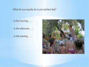-What do you usually do in your perfect day? - in the morning……. - in the af