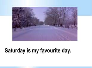 Saturday is my favourite day.