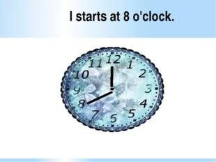 I starts at 8 o'clock.