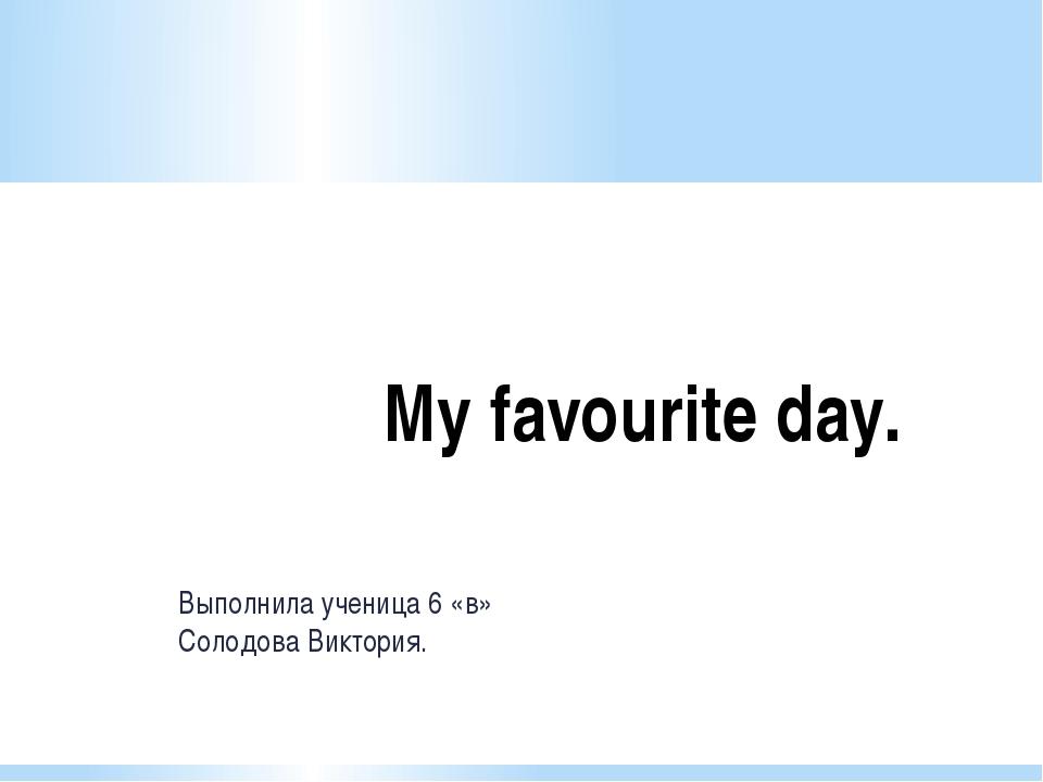 Выполнила ученица 6 «в» Солодова Виктория. My favourite day.