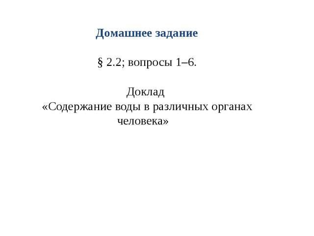 Домашнее задание § 2.2; вопросы 1–6. Доклад «Содержание воды в различных орг...