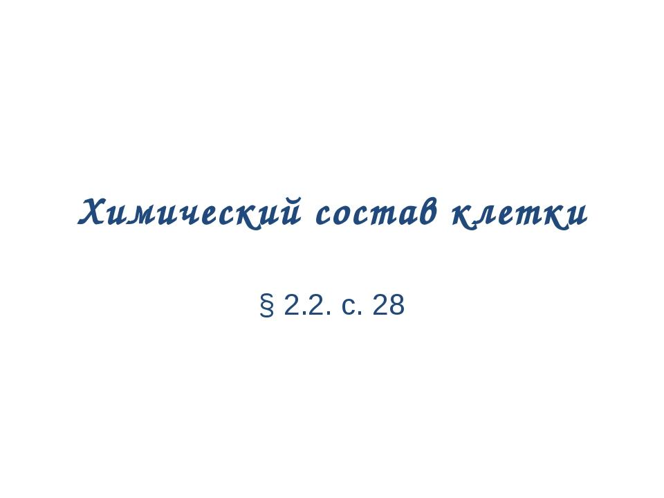 Химический состав клетки § 2.2. с. 28