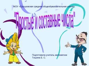 МОУ «Ерышовская средняя общеобразовательная школа» Подготовила учитель матем