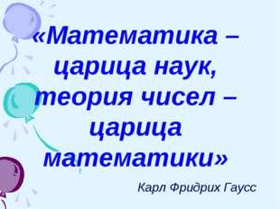 «Математика – царица наук, теория чисел – царица математики» Карл Фридрих Гаусс