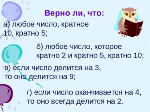 Верно ли, что: а) любое число, кратное 10, кратно 5; б) любое число, которое