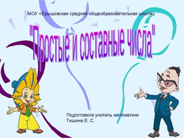 МОУ «Ерышовская средняя общеобразовательная школа» Подготовила учитель матем...