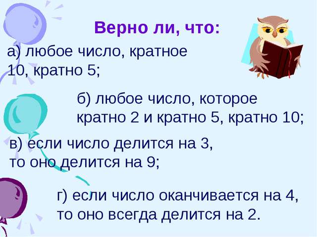 Верно ли, что: а) любое число, кратное 10, кратно 5; б) любое число, которое...