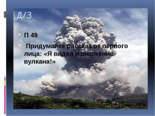 Д/З П 49 Придумайте рассказ от первого лица: «Я видел извержение вулкана!»