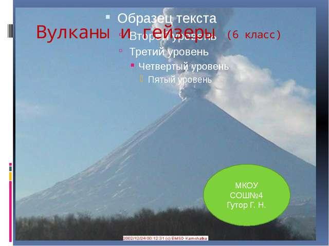Вулканы и гейзеры (6 класс) МКОУ СОШ№4 Гутор Г. Н.