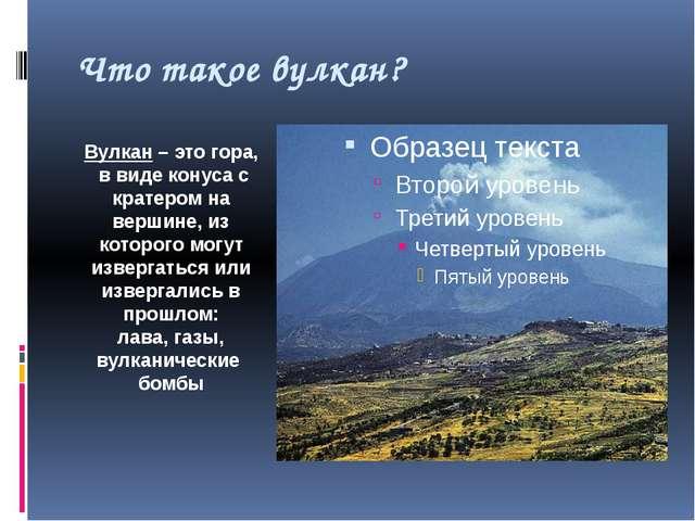 Что такое вулкан? Вулкан – это гора, в виде конуса с кратером на вершине, из...