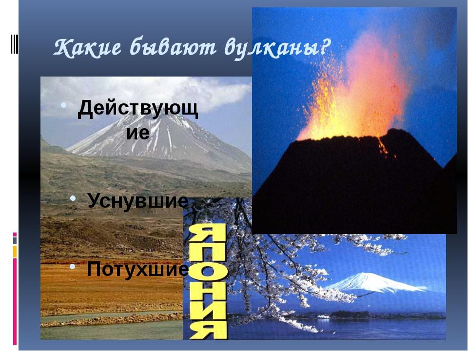 Какие бывают вулканы? Действующие Уснувшие Потухшие