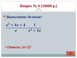 Вопрос № 6 (10000 р.) Выполните деление: : Ответ: (a+2)3