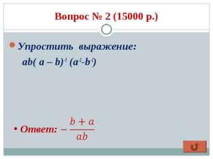 Вопрос № 2 (15000 р.) Упростить выражение: ab( a – b)-1 (a-2-b-2) Ответ: