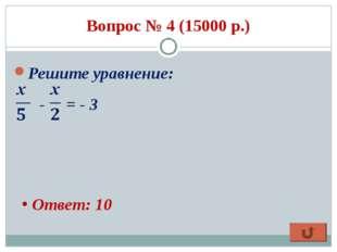 Вопрос № 4 (15000 р.) Решите уравнение: - = - 3 Ответ: 10