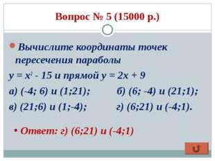 Вопрос № 5 (15000 р.) Вычислите координаты точек пересечения параболы у = x2
