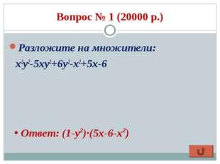 Вопрос № 1 (20000 р.) Разложите на множители: x2y2-5xy2+6y2-x2+5x-6 Ответ: (