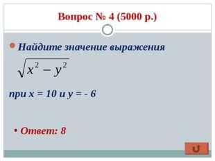Вопрос № 4 (5000 р.) Найдите значение выражения при х = 10 и у = - 6 Ответ: 8