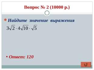 Вопрос № 2 (10000 р.) Найдите значение выражения Ответ: 120