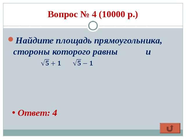 Вопрос № 4 (10000 р.) Найдите площадь прямоугольника, стороны которого равны...